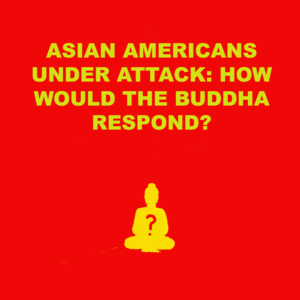 Asian Americans Under Attack: How would the Buddha respond?